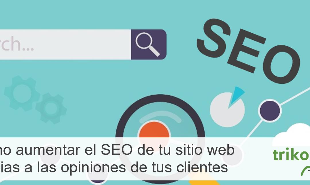 Cómo aumentar el SEO de tu sitio web gracias a las opiniones de tus clientes