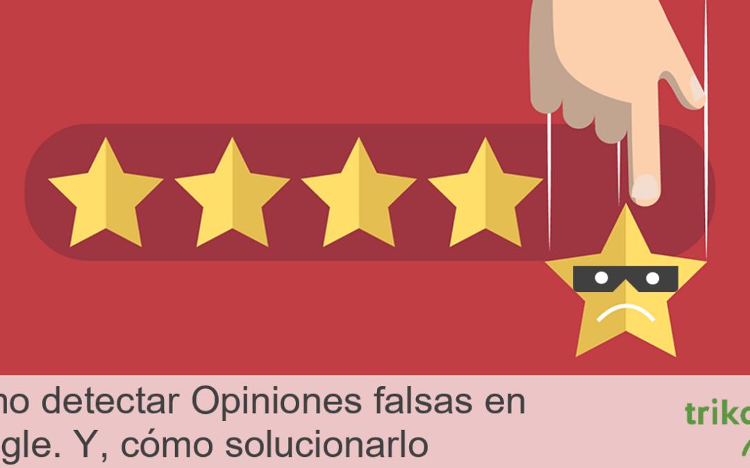 Cómo detectar Opiniones falsas en Google contra tu empresa. Y cómo solucionarlo